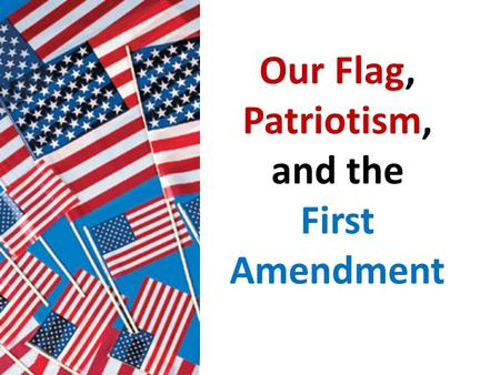 Our Flag, Patriotism, and the First Amendment. Facts: On Patriot Day last year, several students wanted to show their patriotism by dressing up. Many.