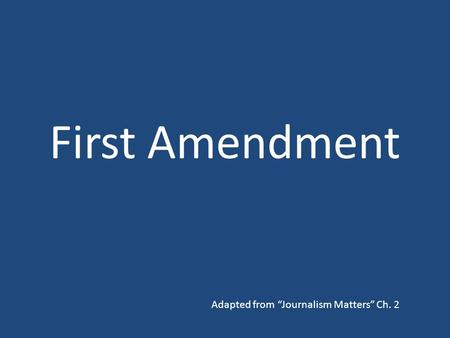 "First Amendment Adapted from ""Journalism Matters"" Ch. 2."
