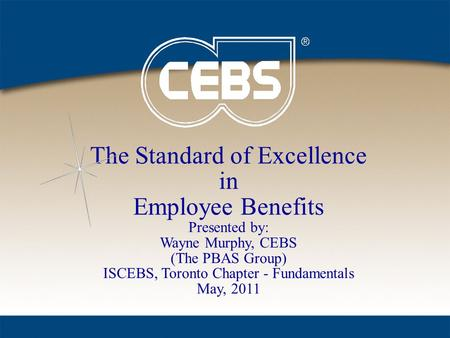 The Standard of Excellence in Employee Benefits Presented by: Wayne Murphy, CEBS (The PBAS Group) ISCEBS, Toronto Chapter - Fundamentals May, 2011.