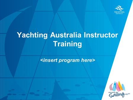 Yachting Australia Instructor Training. By the end of this course you will be able to …. 1.Plan an effective instructional session in the classroom and.