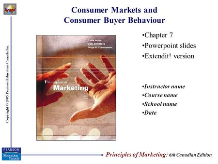 Copyright © 2005 Pearson Education Canada Inc. Consumer Markets and Consumer Buyer Behaviour Chapter 7 Powerpoint slides Extendit! version Instructor name.
