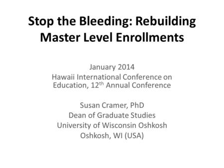 Stop the Bleeding: Rebuilding Master Level Enrollments January 2014 Hawaii International Conference on Education, 12 th Annual Conference Susan Cramer,