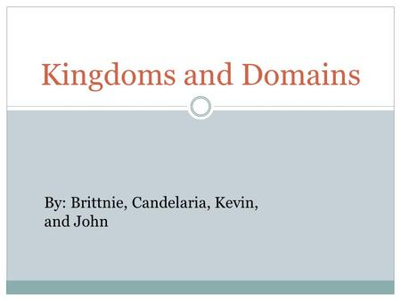 Kingdoms and Domains By: Brittnie, Candelaria, Kevin, and John.