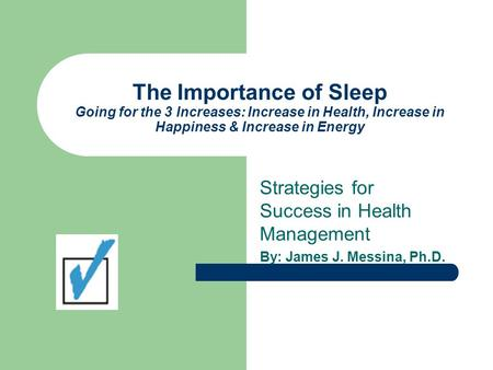 The Importance of Sleep Going for the 3 Increases: Increase in Health, Increase in Happiness & Increase in Energy Strategies for Success in Health Management.