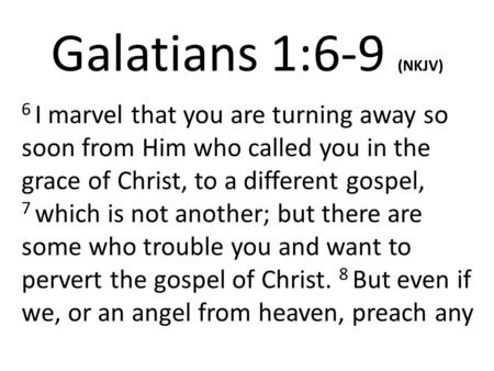 Galatians 1:6-9 (NKJV) 6 I marvel that you are turning away so soon from Him who called you in the grace of Christ, to a different gospel, 7 which is not.