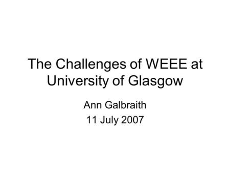The Challenges of WEEE at University of Glasgow Ann Galbraith 11 July 2007.