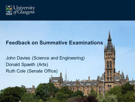 Feedback on Summative Examinations John Davies (Science and Engineering) Donald Spaeth (Arts) Ruth Cole (Senate Office)