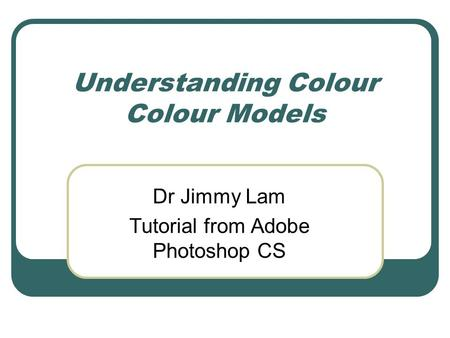 Understanding Colour Colour Models Dr Jimmy Lam Tutorial from Adobe Photoshop CS.