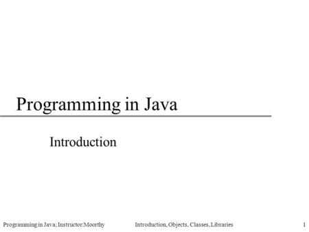 Programming in Java; Instructor:Moorthy Introduction, Objects, Classes, Libraries1 Programming in Java Introduction.