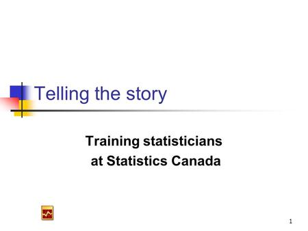 1 Telling the story Training statisticians at Statistics Canada.