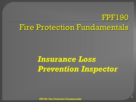FPF190: Fire Protection Fundamentals FPF190 Fire Protection Fundamentals 1 Insurance Loss Prevention Inspector.