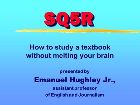SQ5RSQ5R presented by Emanuel Hughley Jr., assistant professor of English and Journalism How to study a textbook without melting your brain.
