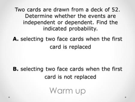 Warm up Two cards are drawn from a deck of 52. Determine whether the events are independent or dependent. Find the indicated probability. A. selecting.