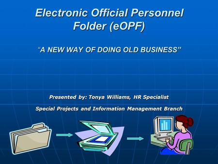 "Electronic Official Personnel Folder (eOPF) ""A NEW WAY OF DOING OLD BUSINESS"" Presented by: Tonya Williams, HR Specialist Special Projects and Information."