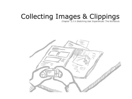 Collecting Images & Clippings Chapter 2.3 in Sketching User Experiences: The Workbook.