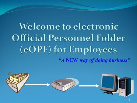 """A NEW way of doing business"" 1. WHY eOPF?  OMB Circular Mandates ALL Executive Branch Agencies hard copy official personnel folders (OPFs) be converted."