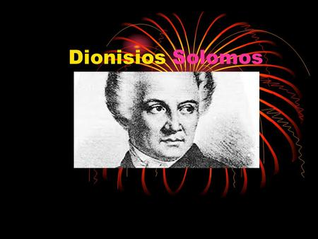 Dionisios Solomos. Who is he He was a greek poet He was very famous and people liked him He wrote great poems that's why everybody thought that he is.