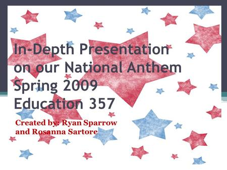 In-Depth Presentation on our National Anthem Spring 2009 Education 357 Created by: Ryan Sparrow and Rosanna Sartore.
