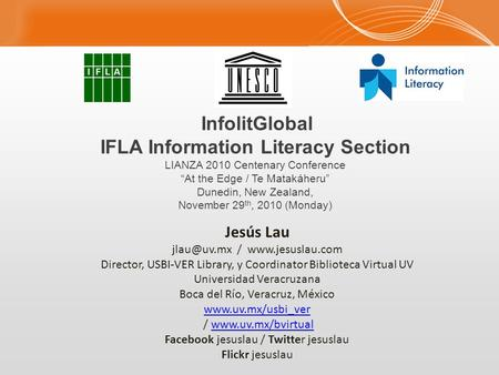 "InfolitGlobal IFLA Information Literacy Section LIANZA 2010 Centenary Conference ""At the Edge / Te Matakáheru"" Dunedin, New Zealand, November 29 th, 2010."
