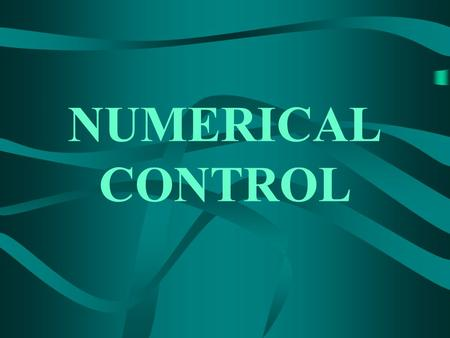 NUMERICAL CONTROL. Principle of Numerical Control (NC) A system in which actions are controlled by direct insertion of numerical data.