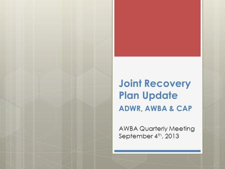 Joint Recovery Plan Update ADWR, AWBA & CAP AWBA Quarterly Meeting September 4 th, 2013.