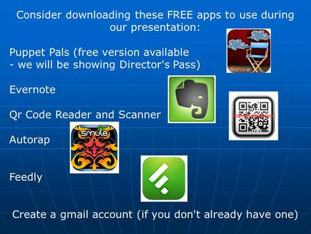 Consider downloading these FREE apps to use during our presentation: Puppet Pals (free version available - we will be showing Director's Pass) Evernote.