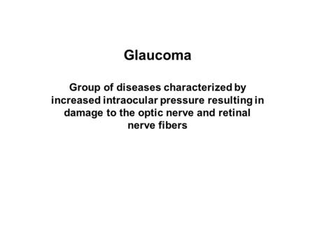 Glaucoma Group of diseases characterized by increased intraocular pressure resulting in damage to the optic nerve and retinal nerve fibers.