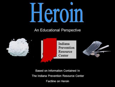 An Educational Perspective Based on Information Contained In The Indiana Prevention Resource Center Factline on Heroin.