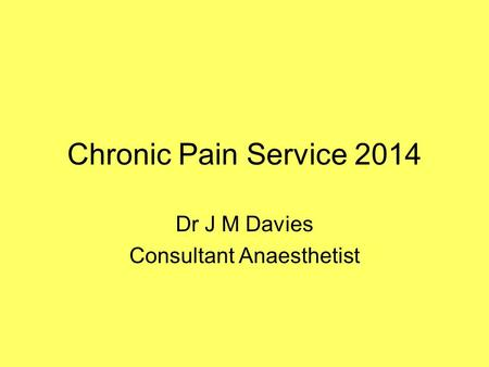 Chronic Pain Service 2014 Dr J M Davies Consultant Anaesthetist.
