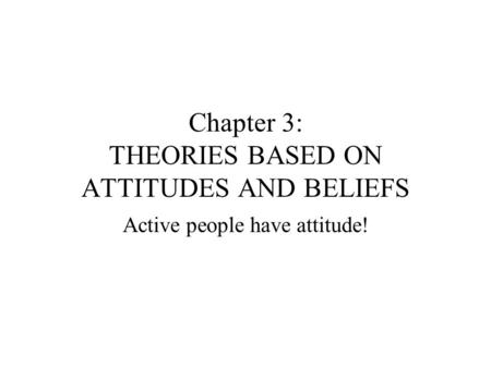 Chapter 3: THEORIES BASED ON ATTITUDES AND BELIEFS Active people have attitude!