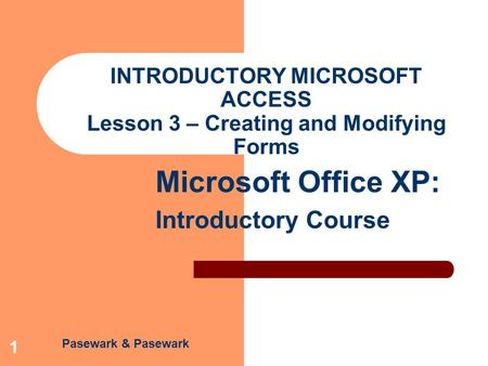 Pasewark & Pasewark Microsoft Office XP: Introductory Course 1 INTRODUCTORY MICROSOFT ACCESS Lesson 3 – Creating and Modifying Forms.