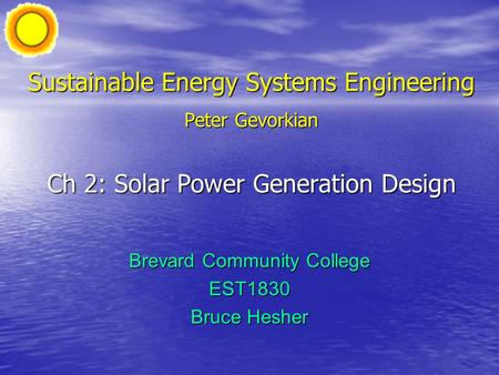 Sustainable Energy Systems Engineering Peter Gevorkian Ch 2: Solar Power Generation Design Brevard Community College EST1830 Bruce Hesher.