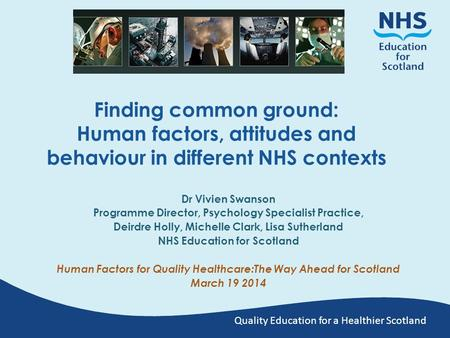 Quality Education for a Healthier Scotland Finding common ground: Human factors, attitudes and behaviour in different NHS contexts Dr Vivien Swanson Programme.