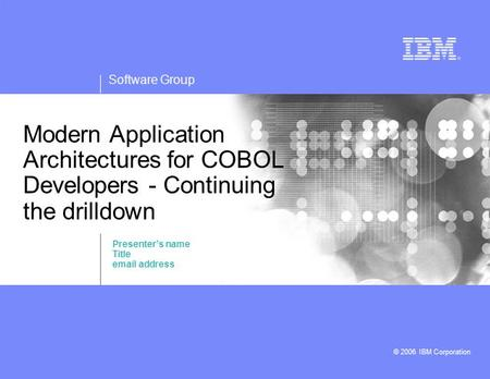 Software Group © 2006 IBM Corporation Modern Application Architectures for COBOL Developers - Continuing the drilldown Presenter's name Title email address.
