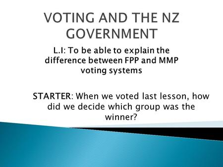 L.I: To be able to explain the difference between FPP and MMP voting systems STARTER: When we voted last lesson, how did we decide which group was the.