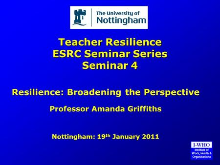 Teacher Resilience ESRC Seminar Series Seminar 4 Resilience: Broadening the Perspective Professor Amanda Griffiths Nottingham: 19 th January 2011.