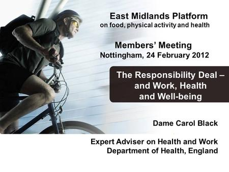 Dame Carol Black Expert Adviser on Health and Work Department of Health, England The Responsibility Deal – and Work, Health and Well-being East Midlands.
