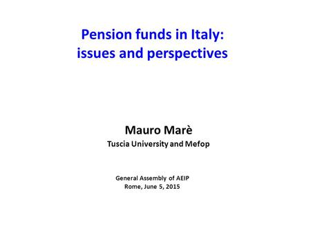 Pension funds in Italy: issues and perspectives General Assembly of AEIP Rome, June 5, 2015 Mauro Marè Tuscia University and Mefop.