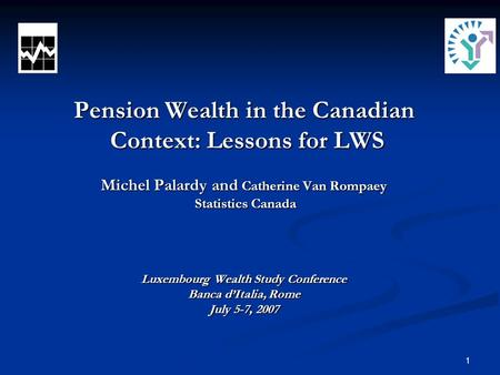 1 Pension Wealth in the Canadian Context: Lessons for LWS Michel Palardy and Catherine Van Rompaey Statistics Canada Luxembourg Wealth Study Conference.