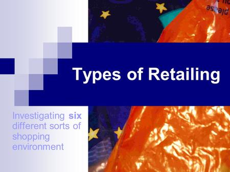 Types of Retailing Investigating six different sorts of shopping environment.