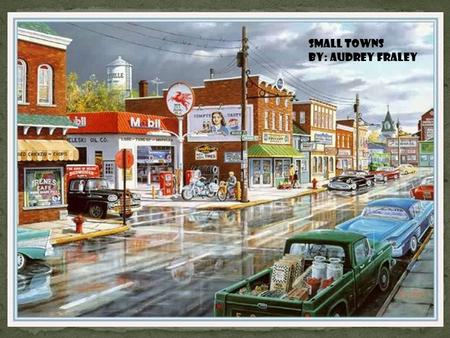 SMALL TOWNS BY: AUDREY FRALEY. There are some small towns that are so small, they don't have any shopping centers, or grocery stores. This means that.