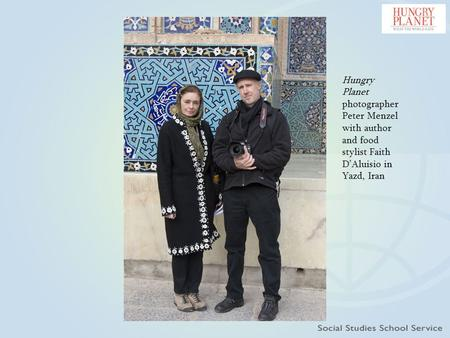 Hungry Planet photographer Peter Menzel with author and food stylist Faith D'Aluisio in Yazd, Iran.