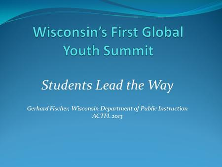 Students Lead the Way Gerhard Fischer, Wisconsin Department of Public Instruction ACTFL 2013.