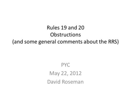 Rules 19 and 20 Obstructions (and some general comments about the RRS) PYC May 22, 2012 David Roseman.