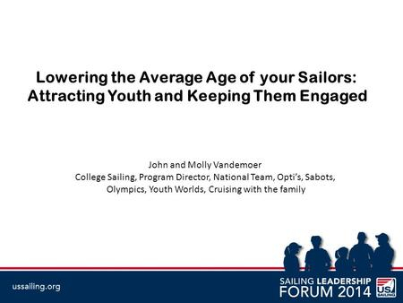 Lowering the Average Age of your Sailors: Attracting Youth and Keeping Them Engaged John and Molly Vandemoer College Sailing, Program Director, National.