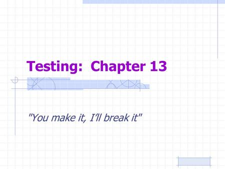 Testing: Chapter 13 You make it, I'll break it.