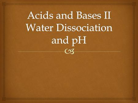   Water acts as both acid and base  Dissociates into H 3 O + and OH - ions  2H 2 O (l)  H 3 O + (aq) + OH - (aq)  Rewritten,  H 2 O (l) + H 2.