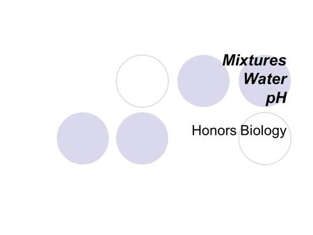 Mixtures Water pH Honors Biology Mixture: A combination of two or more substances that are physically mixed They are not chemically combined!! Examples: