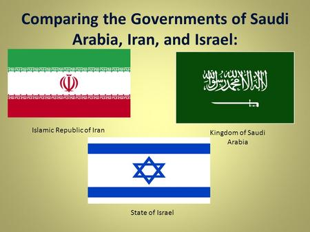 Comparing the Governments of Saudi Arabia, Iran, and Israel: Islamic Republic of Iran Kingdom of Saudi Arabia State of Israel.