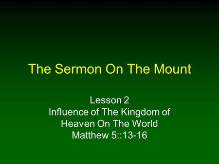 The Sermon On The Mount Lesson 2 Influence of The Kingdom of Heaven On The World Matthew 5::13-16.